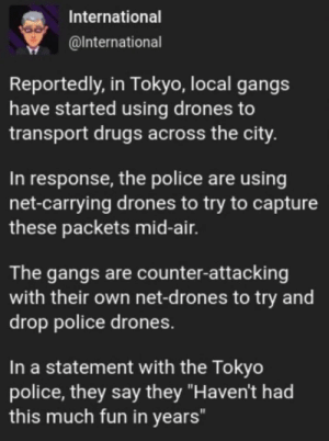 "Drugs, Police, and Drones: International  @International  Reportedly, in Tokyo, local gangs  have started using drones to  transport drugs across the city.  In response, the police are using  net-carrying drones to try to capture  these packets mid-air.  The gangs are counter-attacking  with their own net-d rones to try and  drop police drones.  In a statement with the Tokyo  police, they say they ""Haven't had  this much fun in years"" gotta catch em all"
