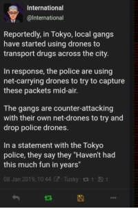 "Gang member and police having fun: International  @lnternational  Reportedly, in Tokyo, local gangs  have started using drones to  transport drugs across the city.  In response, the police are using  net-carrying drones to try to capture  these packets mid-air.  The gangs are counter-attacking  with their own net-drones to try and  drop police drones.  In a statement with the Tokyo  police, they say they ""Haven't had  this much fun in years""  08 Jan 2019, 10:44团. Tusky t t- 1 Gang member and police having fun"