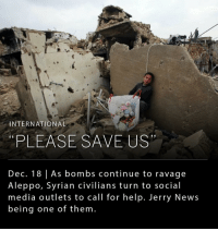 Syria's civil war, which has claimed 500,000 lives, took another hard turn last week as attempts to evacuate citizens from Aleppo, a city that is being ravaged by the war, broke down. Civilians have turned to social media channels on Twitter, Instagram and WhatsApp to plead for help. _ Jerry News was recently contacted by the White Helmets, an unarmed volunteer group that risks their lives to help evacuate innocent civilians, as well as individuals in need that have begged for Jerry News to make a post that will help raise awareness about the massacre that has beset their country.: INTERNATIONAL  PLEASE SAVE US  Dec. 18 As bombs continue to ravage  A leppo, Syrian civilians turn to social  media outlets to call for help. Jerry News  being one of them. Syria's civil war, which has claimed 500,000 lives, took another hard turn last week as attempts to evacuate citizens from Aleppo, a city that is being ravaged by the war, broke down. Civilians have turned to social media channels on Twitter, Instagram and WhatsApp to plead for help. _ Jerry News was recently contacted by the White Helmets, an unarmed volunteer group that risks their lives to help evacuate innocent civilians, as well as individuals in need that have begged for Jerry News to make a post that will help raise awareness about the massacre that has beset their country.