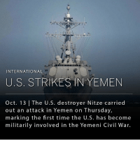 "Memes, Control, and American: INTERNATIONAL  U.S. STRIKES IN YEMEN  Oct. 13 The U.S. destroyer Nitze carried  out an attack in Yemen on Thursday,  marking the first time the U.S. has become  militarily involved in the Yemeni Civil War. The U.S. military launched Tomahawk cruise missiles against radar sites in Yemen early Thursday morning local time. The missiles were launched in retaliation against the Houthi rebels' targeting of U.S. warships on two separate occasions earlier in the week. _ For the past year and a half, Yemen has been embroiled in a civil war between the Shiite Houthi rebels who are in control of large swaths of the country, backed by Iran, and the ousted Sunni government of President Mansour Hadi, backed by Saudi Arabia, and supported by a host of other coalition countries. _ The U.S. military has provided logistical and intelligence support to the Saudis since March 2015, and the U.S. Navy has actively participated in the Saudi-led naval blockade of Yemen. Various U.S. lawmakers have criticized American support for Saudi Arabia in the conflict, citing apparent indiscriminate airstrikes on civilian targets, and high civilian casualties. Despite the support for the Saudi-led intervention, and a $1.3 billion arms sales to the Saudis, U.S. government lawyers do not currently consider the U.S. as a ""co-belligerent"" in the conflict, likely to avoid possible implications in war crimes. At least 4,125 civilians have been killed since the start of the conflict."