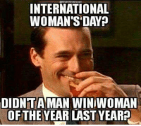 Memes, International, and 2nd Amendment: INTERNATIONAL  WOMAN'S DAY  DIDNTA MAN WINIWOMAN  OFTHE YEAR LAST YEAR? Just sayin...  Visit our Store 👉🏽 https://goo.gl/zS6WxN Use code CDHLIFE10 for 10% off Support 2nd Amendment Advocacy Use code CDHLIFE10 for 10% off SHARE & FOLLOW US