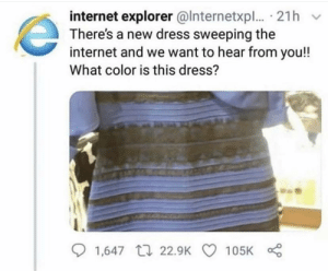 HAhaha you guys get it lmao: internet explorer @lnternetxpl..· 21h v  There's a new dress sweeping the  internet and we want to hear from you!!  What color is this dress?  O 1,647 17 22.9K O 105K HAhaha you guys get it lmao