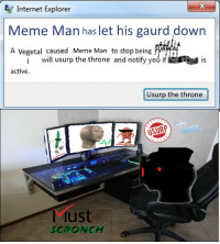 """Internet, Meme, and Sorry: Internet Explorer  Meme Man has let his gaurd down  A Vegetal caused Meme Man to stop being SRA  2  will usurp the throne and notify you ifİM RM is  active.  Usurp the throne  USURP  Must  SCRONCH <blockquote><p>Sorry but I'm going to have to scronch meme man and take his place</p></blockquote><p>Submission by <a class=""""tumblelog"""" href=""""https://tmblr.co/m4rLd2lEGGIEGyjqPWZcJQg"""">@ohmylookatthetimeimustbeoff</a></p>"""