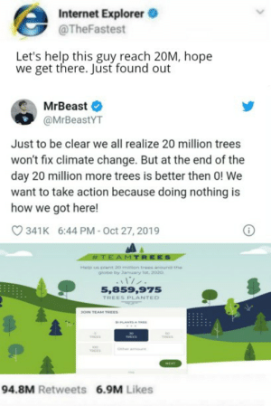 long way to go: Internet Explorer O  @TheFastest  Let's help this guy reach 20M, hope  we get there. Jūst found out  MrBeast  @MrBeastYT  Just to be clear we all realize 20 million trees  won't fix climate change. But at the end of the  day 20 million more trees is better then 0! We  want to take action because doing nothing is  how we got here!  341K 6:44 PM - Oct 27, 2019  #TEAMTREES  Help us plant 20 miion trees around Ehe  globe by Januuary Ist. 2020.  5,859,975  TREES PLANTED  JOIN TEAM TREES  PLANTS A TREE  THEES  THEES  TREES  Ocher  TREES  NEKT  94.8M Retweets 6.9M Likes long way to go