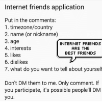 You can dm us it doesn't matter ~Casper: Internet friends application  Put in the comments:  1. timezone/country  2. name (or nickname)  3. age  INTERNET FRIENDS  4. interests  ARE THE  BEST FRIENDS  5. likes  6. dislikes  7. what do you want to tell about yourself  Don't DM them to me. Only comment. If  you participate, it's possible people'll DM  you You can dm us it doesn't matter ~Casper