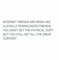SOOOO TRUE: INTERNET FRIENDS ARE KINDA LIKE  ILLEGALLY DOWNLOADED FRIENDS  YOU DONT GET THE PHYSICAL COPY  BUT YOU STILL GET ALL THE GREAT  CONTENT SOOOO TRUE