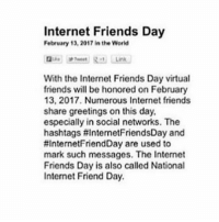 GN!!: Internet Friends Day  February 12, 2017 in the World  With the Internet Friends Day virtual  friends will be honored on February  13, 2017. Numerous Internet friends  share greetings on this day,  especially in social networks. The  hashtags #InternetFriendsDay and  HInternetFriendDay are used to  mark such messages. The Internet  Friends Day is also called National  Internet Friend Day. GN!!