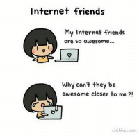I couldnt think of anyone else lol, she's the only online person who talks to me on a regular. BUT I SO WISH WE COULD MEET: Internet friends  My Internet friends  are so awesome...  CHIBIRD  Why con't they be  awesome closer to me ?!  chibird.com I couldnt think of anyone else lol, she's the only online person who talks to me on a regular. BUT I SO WISH WE COULD MEET
