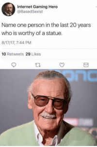 Internet, Http, and Gaming: Internet Gaming Hero  @BasedSexist  Name one person in the last 20 years  who is worthy of a statue.  8/17/17, 7:44 PM  10 Retweets 29 Likes Excelsior! via /r/wholesomememes http://bit.ly/2E00rWl