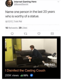 Thank you for your service via /r/wholesomememes http://bit.ly/2RThzAY: Internet Gaming Hero  @BasedSexist  Name one person in the last 20 years  who is worthy of a statue.  8/17/17, 7:44 PM  10 Retweets 29 Likes  HD 0:23  I Disinfect the Casting Couch  255K views 99% Thank you for your service via /r/wholesomememes http://bit.ly/2RThzAY