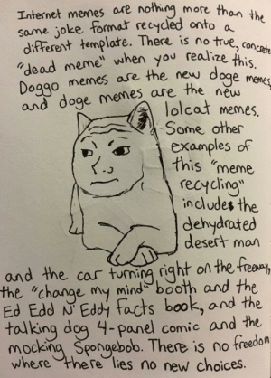 """There is no true dead meme...: Internet memes are nothing more thon  same joke format recycled onto a  difFerent templare. There is no true.  """"dead meme"""" when you realize つconcrete  Doggo memes ae the new  and doge memes are the ene  3  dogp i5.  new  lolcat memes.  Some other  DDexamples of  this meme  2  - ^e/  recycling  includes the  dehydrated  desert man  and the cas tuning right on the freaay  the """"change my mind booh and the  Ed Edd N Eddi facts book, and the  tojking dog 4-panel comic and the  mockna Spongebob. There is no freedon  here lies no new choices.  where There is no true dead meme..."""