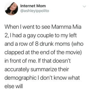 Gay Couple: Internet Mom  @ashleyippolito  When l went to see Mamma Mia  2,I had a gay couple to my left  and a row of 8 drunk moms (who  clapped at the end of the movie)  in front of me. If that doesn't  accurately summarize their  demographic I don't know what  else will