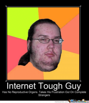 Internet Tough Guy by knightslayer85 - Meme Center: Internet Tough Guy  Has No Reproductive Organs. Takes His Frustration Out On Complete  Strangers Internet Tough Guy by knightslayer85 - Meme Center