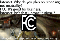 """Internet, Jedi, and Money: Internet: Why do you plan on repealing  net neutrality?  FCC: It's good for business.  Internet; Isn't that unconstitutional?  Your Jedi mind tricks don't work on me, only money <p>Could this format blow up? via /r/MemeEconomy <a href=""""http://ift.tt/2mLrcHs"""">http://ift.tt/2mLrcHs</a></p>"""
