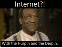Schindler's Fist: Internet?!  With the Hurpin and the Derpin... Schindler's Fist