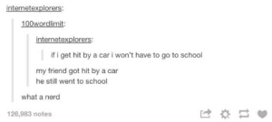 Nerd, School, and Tumblr: internetexplorers:  100wordlimit:  internetexplorers:  if i get hit by a car i won't have to go to school  my friend got hit by a car  he still went to school  what a nerd  126,983 notes I'm glad it's summer