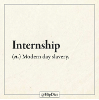 Tag your friends who probably feel the same. @hipdict: Internship  (n.) Modern day slavery.  @HipDict Tag your friends who probably feel the same. @hipdict