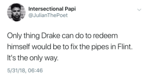 Dank, Drake, and Memes: Intersectional Papi  @JulianThePoet  Only thing Drake can do to redeem  himself would be to fix the pipes in Flint.  It's the only way.  5/31/18, 06:46 Laying pipe by Benjamin_Franklean FOLLOW HERE 4 MORE MEMES.