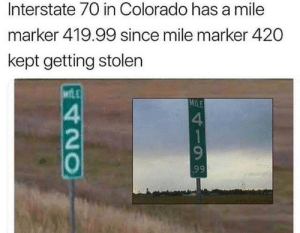 Colorado knows what's up via /r/memes http://bit.ly/2Wl8KWS: Interstate 70 in Colorado has a mile  marker 419.99 since mile marker 420  kept getting stolen  MLE  MILE  4  1  99  420 Colorado knows what's up via /r/memes http://bit.ly/2Wl8KWS