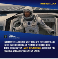 Facts, Interstellar, and Memes: INTERSTELLAR  Follow  ONENA  M00İ | @cinfacts  for more content  IN INTERSTELLAR ON THE WATER PLANET, THE SOUNDTRACK  IN THE BACKGROUND HAS A PROMINENT TICKING NOISE.  THESE TICKS HAPPEN EVERY 1.25 SECONDS. EACH TICK YOU  HEAR IS A WHOLE DAY PASSING ON EARTH The water planet was just one long long period of stress to watch. I loved it. And it's heartbreaking when they get back to the ship and the guy has aged like 20 years. Your thoughts?⠀ -⠀ Follow @cinfacts for more facts