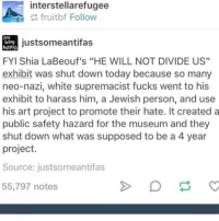 "Memes, Shia LaBeouf, and 🤖: interstellarefugee  fruit bf Follow  just some antifa  SOME  ANTIFAS  FYI Shia LaBeouf's ""HE WILL NOT DIVIDE US""  exhibit was shut down today because so many  neo-nazi, white supremacist fucks went to his  exhibit to harass him, a Jewish person, and use  his art project to promote their hate. It created a  public safety hazard for the museum and they  shut down what was supposed to be a 4 year  project.  Source: justsomeantifas  55,797 notes yikes"