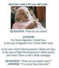 "Beer, Bloods, and Memes: Interview with a 99 year old Lady:  QUESTION: What do you drink?  ANSWER:  For better digestion I drink beer,  in the case of appetite loss I drink white wine,  in the case of low blood pressure I drink red wine,  in the case of high blood pressure I drink scotch,  and when I have a cold I drink schnapps.  QUESTION: ""When do you drink water?""  ANSWER: I've never been that sick!"""