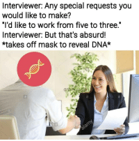 "Work, Absurd, and Mask: Interviewer: Any special requests you  would like to make?  ""I'd like to work from five to three.""  Interviewer: But that's absurd!  *takes off mask to reveal DNA*"