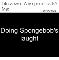 Confused, Dank, and Moist: Interviewer: Any special skills?  Me  @my cringe  Doing Spongebob's  laught I'm moist and confused (@mycringe)