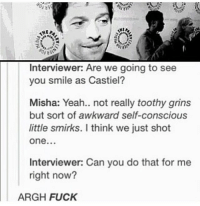 Memes, 🤖, and Dean Winchester: Interviewer: Are we going to see  you smile as Castiel?  Misha: Yeah.. not really toothy grins  but sort of awkward self-conscious  little smirks. I think we just shot  One...  Interviewer: Can you do that for me  right now?  ARGH FUCK spn Supernatural spnfamily jaredpadalecki jensenackles mishacollins sam dean winchesters castiel destiel fandom ship otp