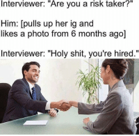 "Crazy 😂: Interviewer: ""Are you a risk taker?""  Him: [pulls up her ig and  likes a photo from 6 months ago]  Interviewer: ""Holy shit, you're hired."" Crazy 😂"