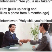 "Dank, Meme, and Shit: Interviewer:  ""Are  you a  risk  taker?""  Him: [pulls up her ig and  likes a photo from 6 months ago]  Interviewer: ""Holy shit, you're hired <p>📱📱📱 via /r/dank_meme <a href=""http://ift.tt/2ECuamJ"">http://ift.tt/2ECuamJ</a></p>"