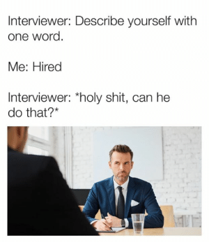 """Dank, Shit, and Word: Interviewer: Describe yourself with  one word  Me: Hired  Interviewer: """"holy shit, can he  do that?*"""