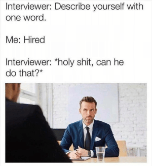 Memes, Shit, and Word: Interviewer: Describe yourself with  one word.  Me: Hired  Interviewer: *holy shit, can he  do that?*