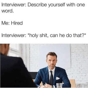 Interviewer: Interviewer: Describe yourself with one  word.  Me: Hired  Interviewer: *holy shit, can he do that?*