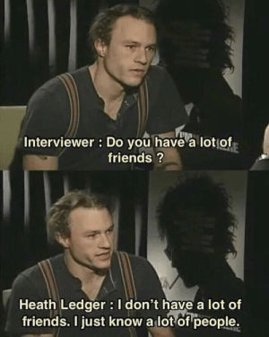 Friends, Heath Ledger, and MeIRL: Interviewer : Do you have a lotof  friends?  Heath Ledger I don't have a lot of  friends. I just know a lot of people. meirl