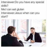 @sooextradude makes the best new original memes 😂🔥: Interviewer:Do you have any special  skills?  Me:l can eat gluten  Interviewer:Jesus when can you  start? @sooextradude makes the best new original memes 😂🔥