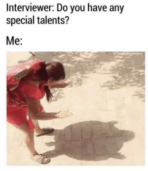 Meirl: Interviewer: Do you have any  special talents?  Me:  ThelatioyertedMommy Meirl