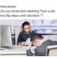 "Bitch, Dope, and Funny: Interviewer:  Do you remember tweeting ""fuck a job,  Ima flip dope until I die bitch.""? 😂😂😂😂😂😂"