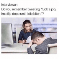 "Bitch, Dope, and Dude: Interviewer:  Do you remember tweeting ""fuck a job,  Ima flip dope until I die bitch.""? Dude I hate when they pull this BS 😂"
