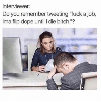 "Bitch, Dope, and Funny: Interviewer:  Do you remember tweeting ""fuck a job,  Ima flip dope until I die bitch.""? Go Follow @humor for wild videos😂🔥😱"