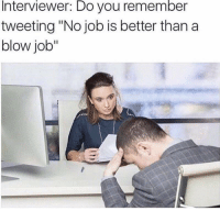 "No Job: Interviewer: Do you remember  tweeting ""No job is better than a  blow job"""
