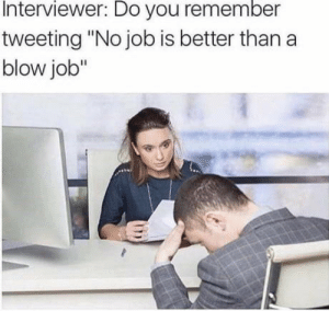 "omg-humor:No job is better than a..: Interviewer: Do you remember  tweeting ""No job is better than a  blow job"" omg-humor:No job is better than a.."