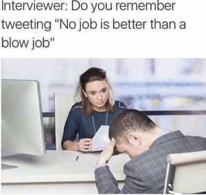 "No job is better than a.. by HappyPinay MORE MEMES: Interviewer: Do you remember  tweeting ""No job is better than a  blow job"" No job is better than a.. by HappyPinay MORE MEMES"