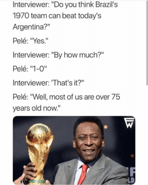 """Shade, Argentina, and Mad: Interviewer: """"Do you think Brazil's  1970 team can beat today's  Argentina?""""  Pelé: """"Yes.""""  Interviewer: """"By how much?""""  Pelé: """"1-0""""  Interviewer: 'That's it?""""  Pelé: """"Well most of us are over 75  vears old now."""" Pele throwing mad shade"""