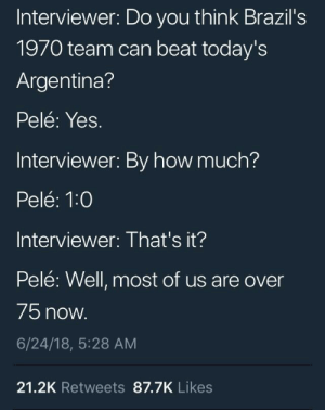 Argentina, How, and Yes: Interviewer: Do you think Brazil's  1970 team can beat today's  Argentina?  Pelé: Yes.  Interviewer: By how much?  Pelé: 1:0  Interviewer: That's it?  Pelé: Well, most of us are over  75 now  6/24/18, 5:28 AM  21.2K Retweets 87.7K Likes Pelé owns Argentina as always