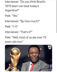 """Shade, Throwing Shade, and Argentina: Interviewer: """"Do you think Brazil's  1970 team can beat today's  Argentina?""""  Pelé: """"Yes.""""  Interviewer: """"By how much?""""  Pelé: """"1-0""""  Interviewer: 'That's it?""""  Pelé: """"Well most of us are over 75  years old now."""" Pele throwing shade"""