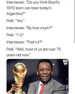 "Dank, Memes, and Shade: Interviewer: ""Do you think Brazil's  1970 team can beat today's  Argentina?""  Pelé: ""Yes.""  Interviewer: ""By how much?""  Pelé: ""1-0""  Interviewer: 'That's it?""  Pelé: ""Well most of us are over 75  years old now."" Pele throwing shade by Trollalola MORE MEMES"