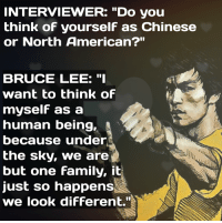 """Bruce Lee: INTERVIEWER: """"Do you  think of yourself as Chinese  or North American?""""  BRUCE LEE: """"I  want to think of  myself as a  human being,  because under  the sky, we are  but one family, it  just so happens  we look different."""""""