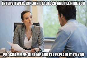 Interviewer : Wait that's illegal.: INTERVIEWER: EXPLAINDEADLOCKAND ILL HIRE YOU  PROGRAMMER:HIRE MEAND ILL EXPLAIN IT TO YOU Interviewer : Wait that's illegal.