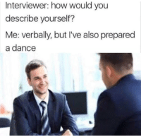 "Job Interview, Memes, and Dance: Interviewer: how would you  describe yourself?  Me: verbally, but I've also prepared  a dance <p>Honest Job Interview via /r/memes <a href=""https://ift.tt/2KMDWol"">https://ift.tt/2KMDWol</a></p>"
